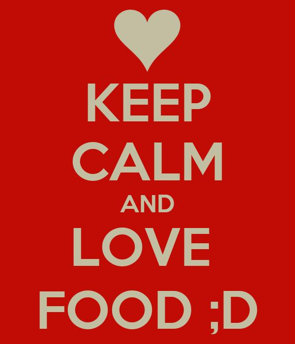 KEEP CALM AND LOVE  FOOD ;D