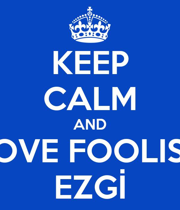 KEEP CALM AND LOVE FOOLISH EZGİ