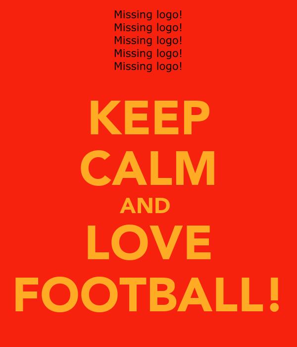 KEEP CALM AND  LOVE FOOTBALL!