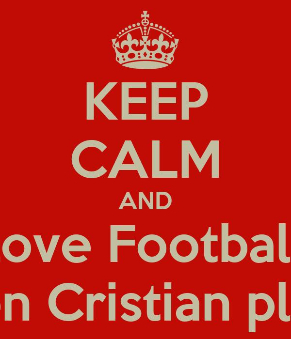 KEEP CALM AND love Football when Cristian play it