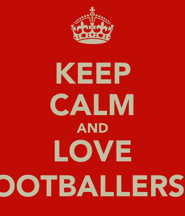 KEEP CALM AND LOVE FOOTBALLERS ;)