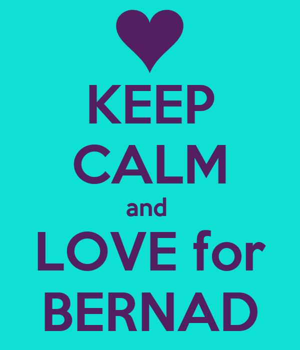 KEEP CALM and  LOVE for  BERNAD