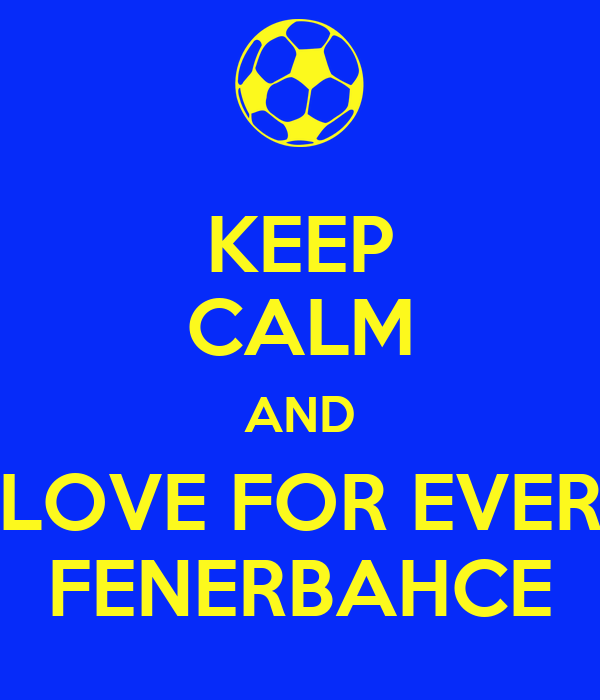 KEEP CALM AND LOVE FOR EVER FENERBAHCE