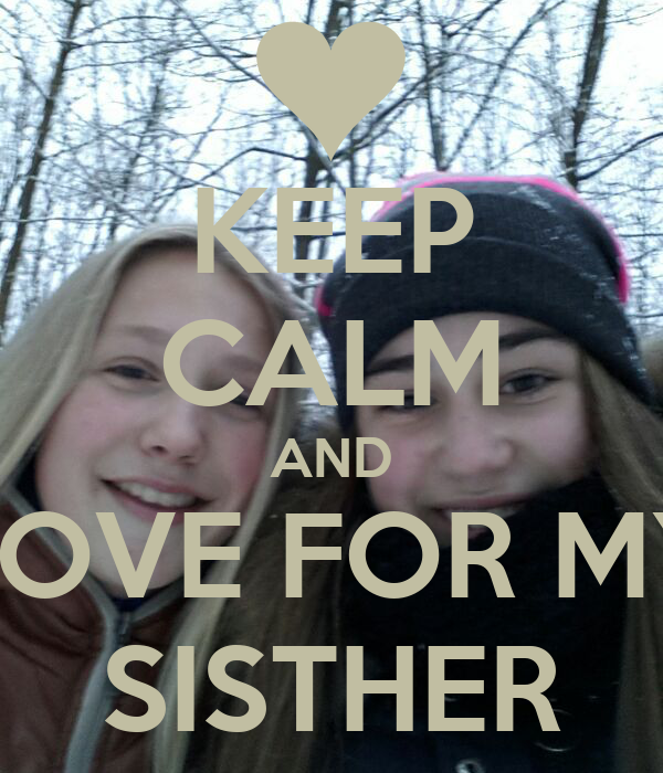 KEEP CALM AND LOVE FOR MY SISTHER
