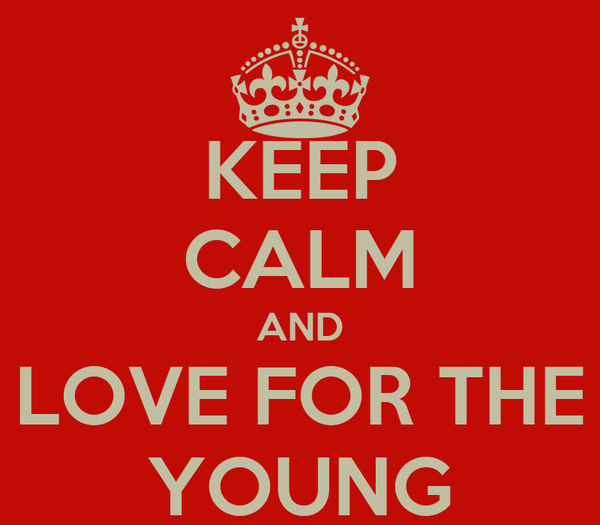 KEEP CALM AND LOVE FOR THE YOUNG
