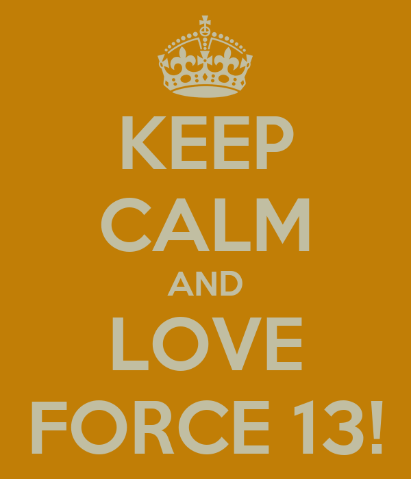 KEEP CALM AND LOVE FORCE 13!