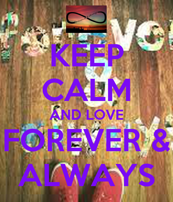 KEEP CALM AND LOVE FOREVER & ALWAYS