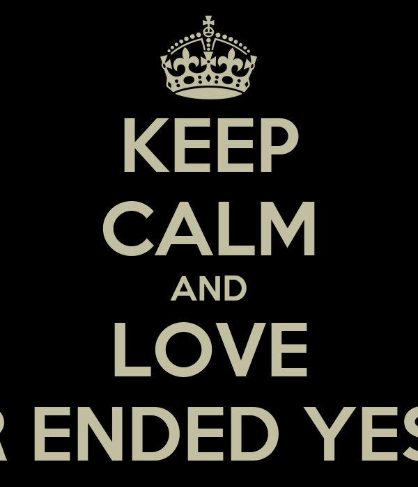 KEEP CALM AND LOVE FOREVER ENDED YESTERDAY