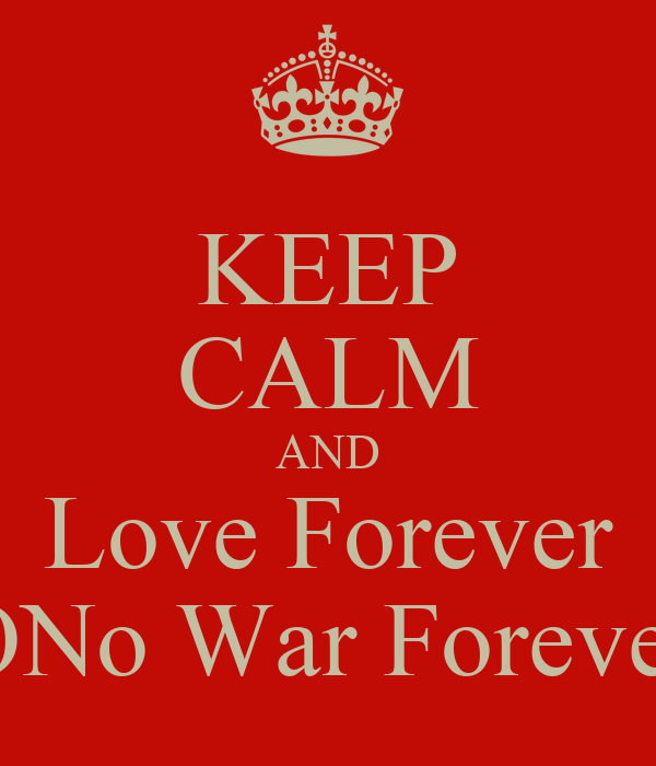 KEEP CALM AND Love Forever ONo War Forever
