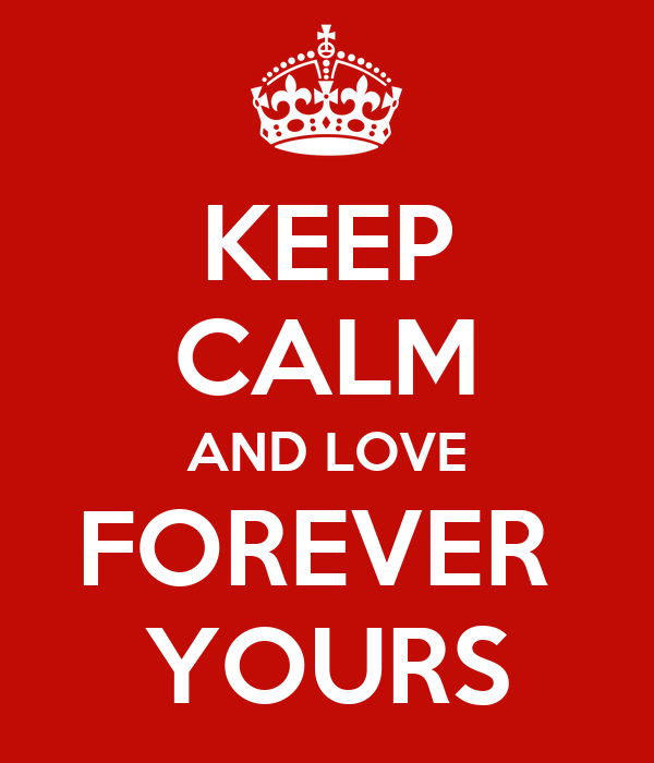 KEEP CALM AND LOVE FOREVER  YOURS