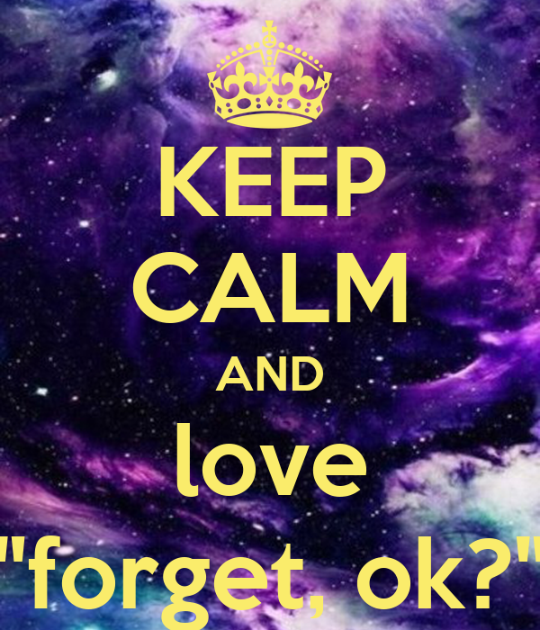 "KEEP CALM AND love ""forget, ok?"""
