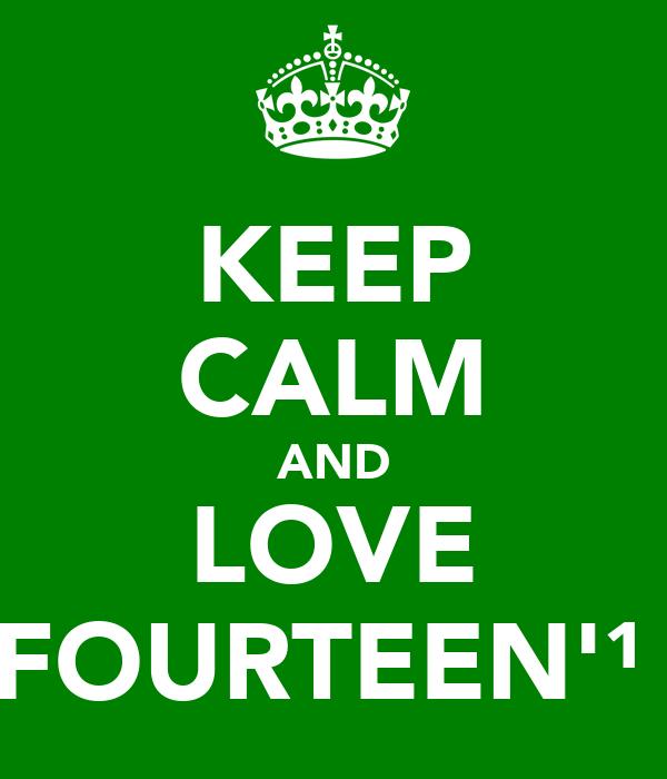 KEEP CALM AND LOVE FOURTEEN'¹⁴