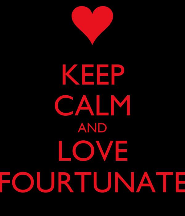 KEEP CALM AND LOVE FOURTUNATE