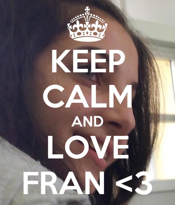 KEEP CALM AND LOVE FRAN <3