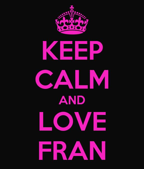 KEEP CALM AND LOVE FRAN