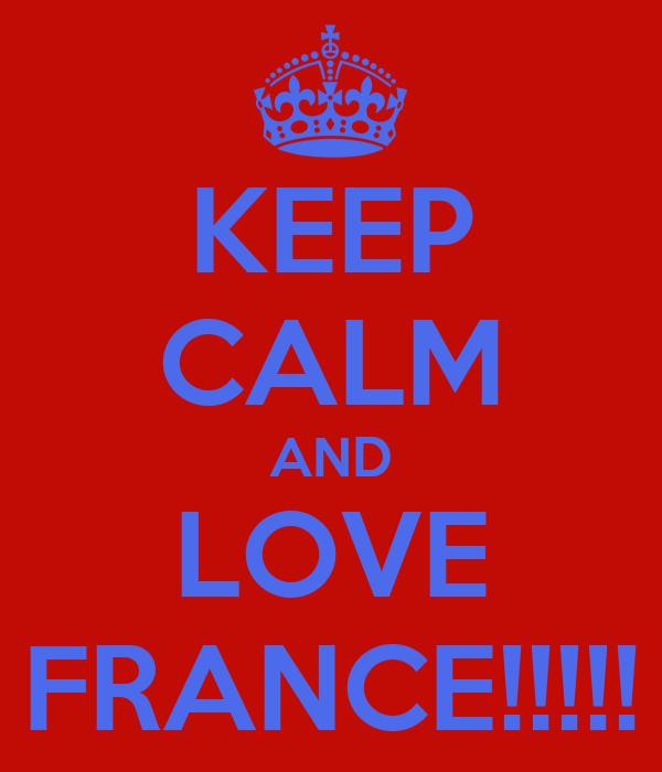 KEEP CALM AND LOVE FRANCE!!!!!
