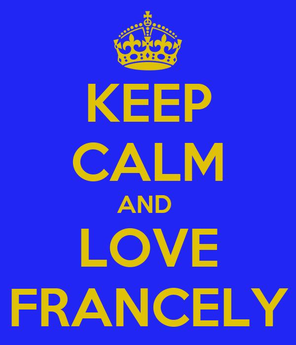 KEEP CALM AND  LOVE FRANCELY