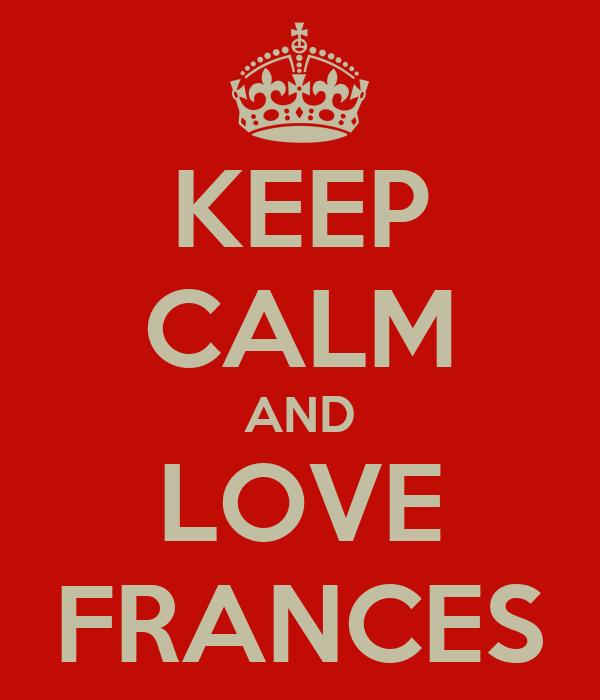 KEEP CALM AND LOVE FRANCES