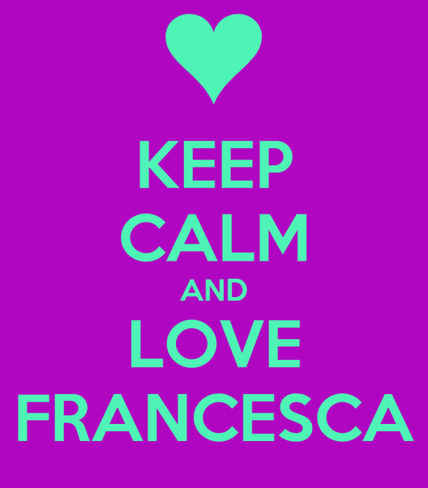 KEEP CALM AND LOVE FRANCESCA