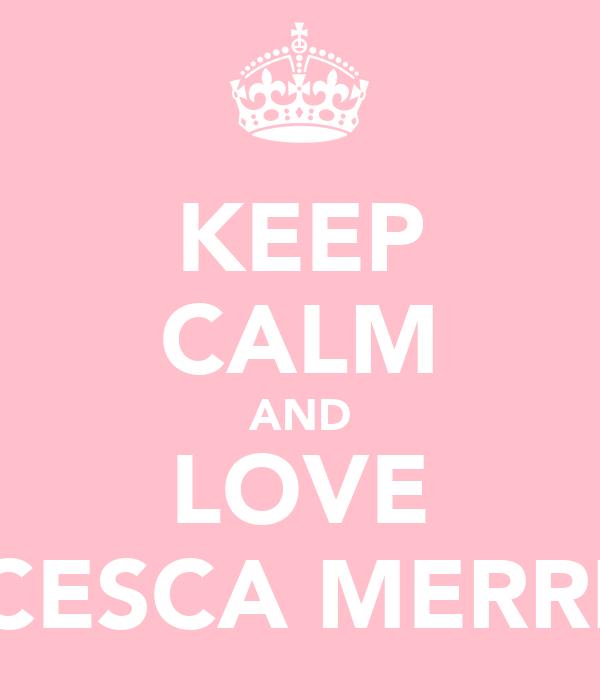 KEEP CALM AND LOVE FRANCESCA MERRIGOLD