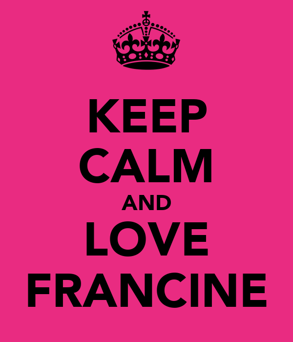 KEEP CALM AND LOVE FRANCINE