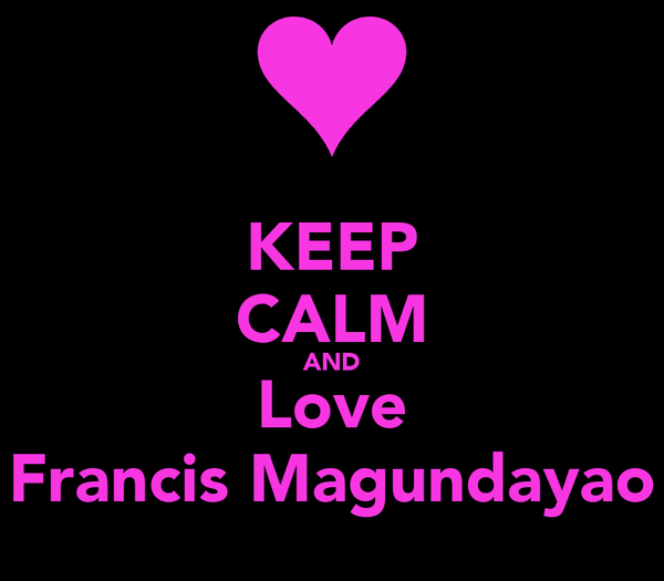 KEEP CALM AND Love Francis Magundayao
