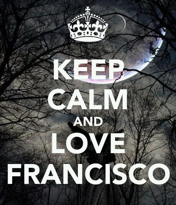 KEEP CALM AND LOVE FRANCISCO