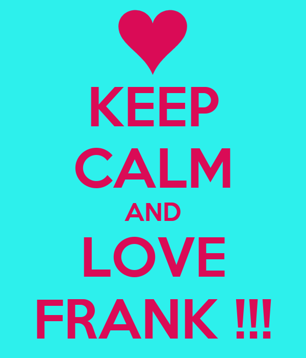 KEEP CALM AND LOVE FRANK !!!