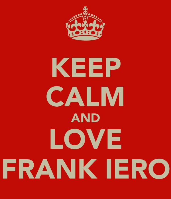 KEEP CALM AND LOVE FRANK IERO