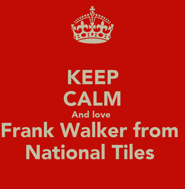 KEEP CALM And love  Frank Walker from  National Tiles