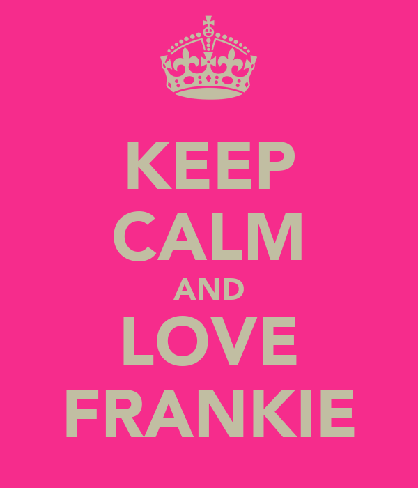KEEP CALM AND LOVE FRANKIE