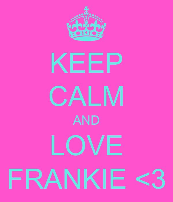KEEP CALM AND LOVE FRANKIE <3