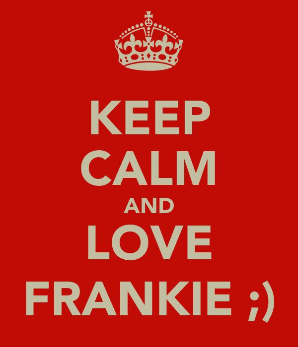 KEEP CALM AND LOVE FRANKIE ;)