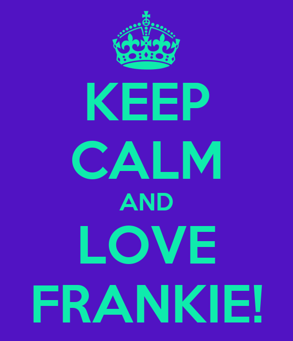 KEEP CALM AND LOVE FRANKIE!
