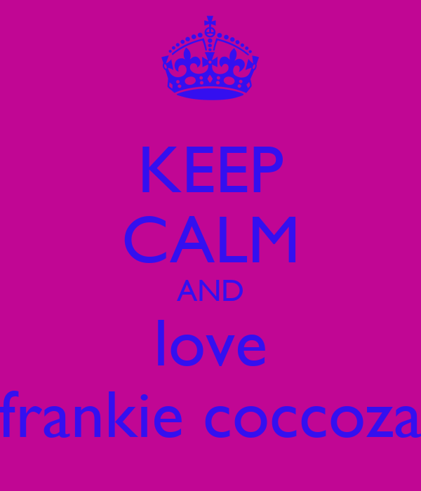 KEEP CALM AND love frankie coccoza
