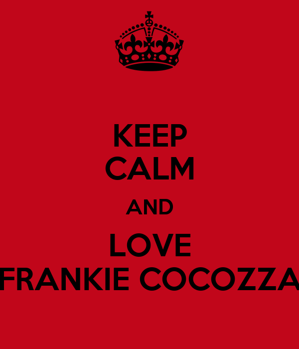 KEEP CALM AND LOVE FRANKIE COCOZZA