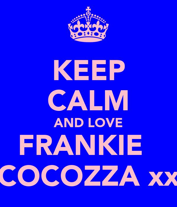 KEEP CALM AND LOVE FRANKIE   COCOZZA xx