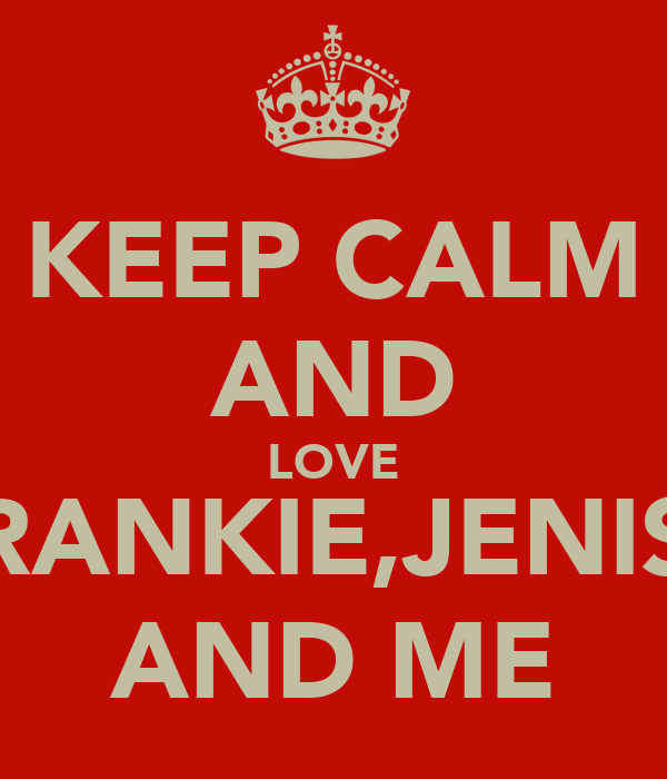 KEEP CALM AND LOVE FRANKIE,JENISE AND ME