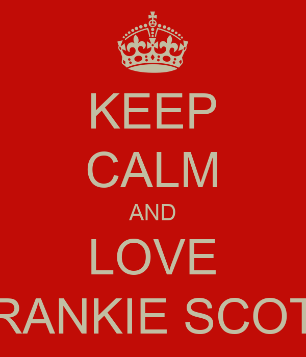 KEEP CALM AND LOVE FRANKIE SCOTT