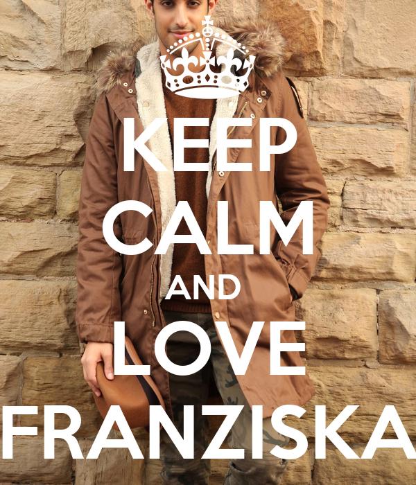 KEEP CALM AND  LOVE FRANZISKA