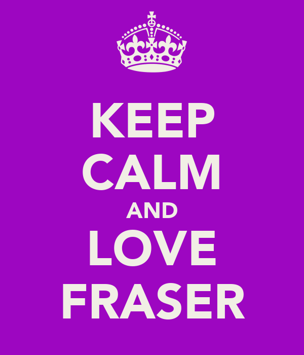 KEEP CALM AND LOVE FRASER