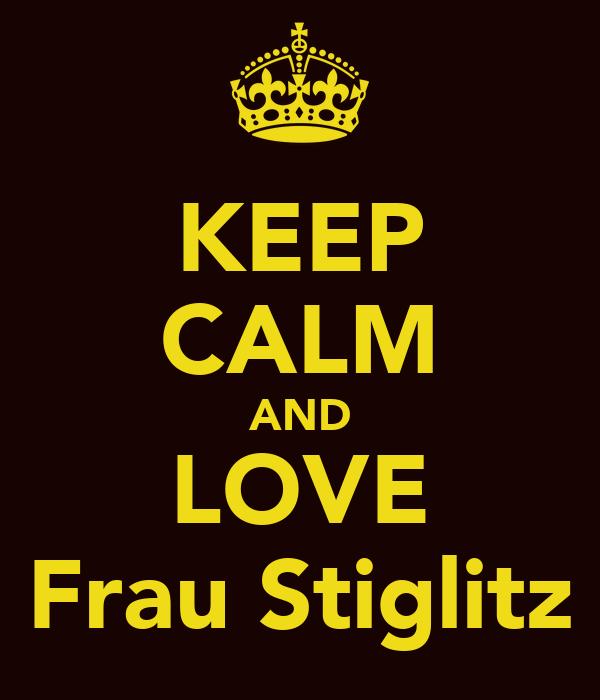 KEEP CALM AND LOVE Frau Stiglitz