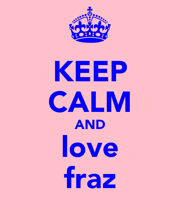 KEEP CALM AND love fraz