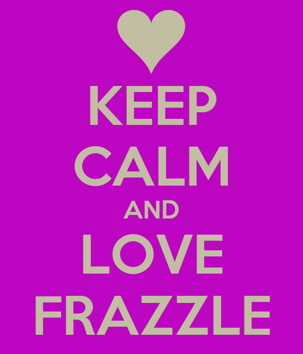KEEP CALM AND LOVE FRAZZLE