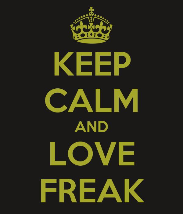 KEEP CALM AND LOVE FREAK