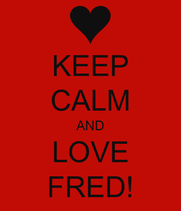 KEEP CALM AND LOVE FRED!