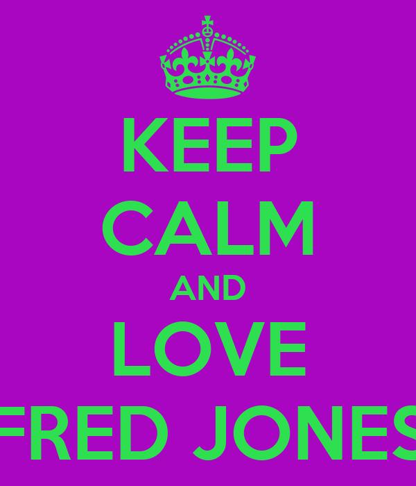 KEEP CALM AND LOVE FRED JONES