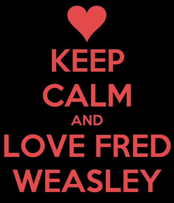 KEEP CALM AND LOVE FRED WEASLEY
