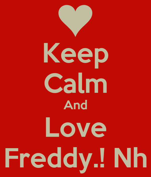 Keep Calm And Love Freddy.! Nh