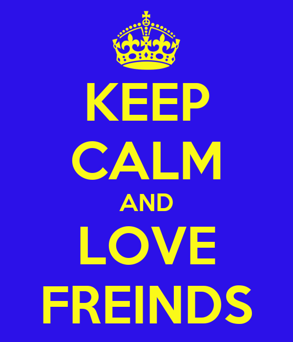 KEEP CALM AND LOVE FREINDS